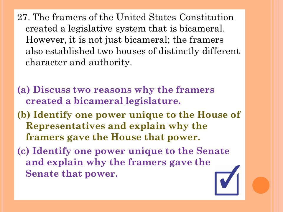 27. The framers of the United States Constitution created a legislative system that is bicameral. However, it is not just bicameral; the framers also
