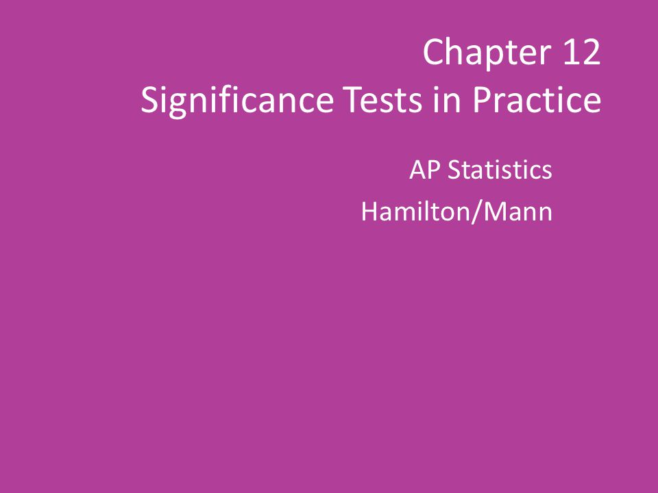 Chapter 12 Significance Tests in Practice AP Statistics Hamilton/Mann