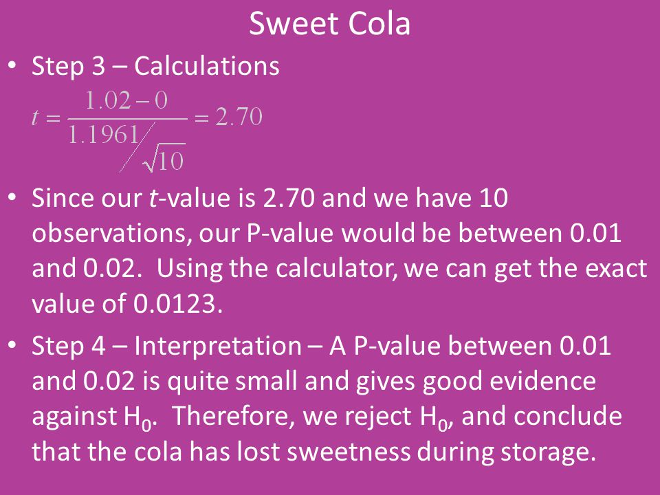 Sweet Cola Step 3 – Calculations Since our t-value is 2.70 and we have 10 observations, our P-value would be between 0.01 and 0.02. Using the calculat