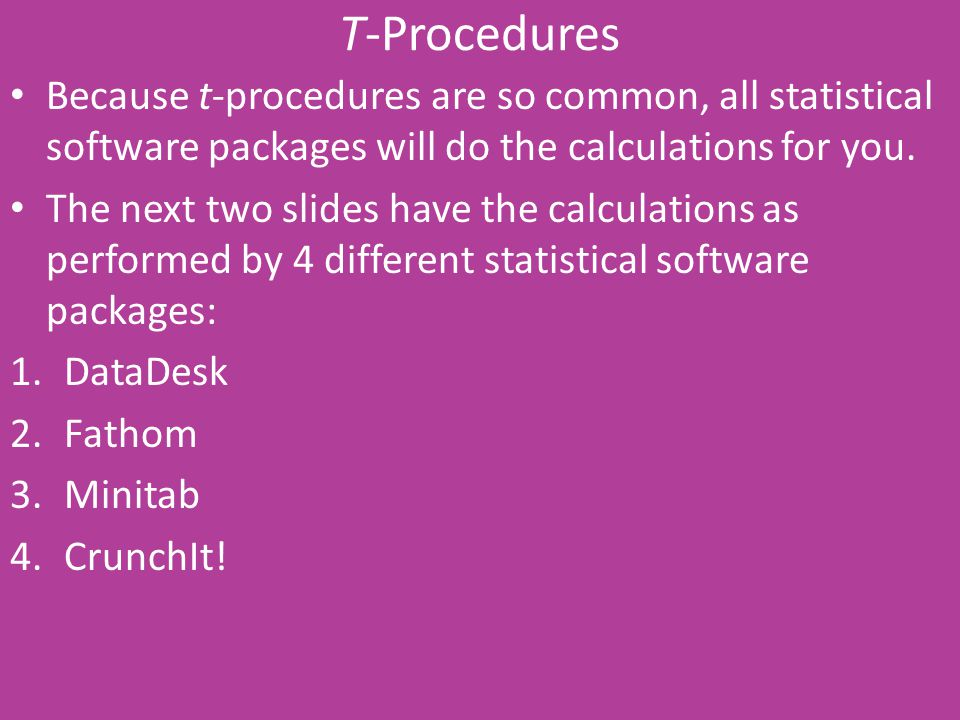 T-Procedures Because t-procedures are so common, all statistical software packages will do the calculations for you. The next two slides have the calc