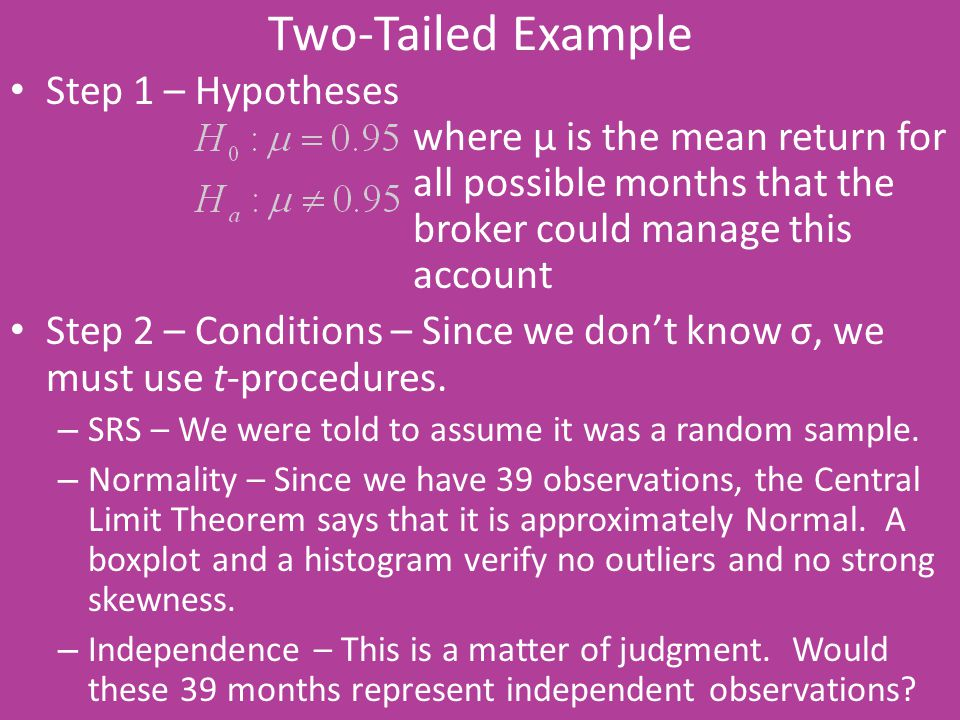 Two-Tailed Example Step 1 – Hypotheses where μ is the mean return for all possible months that the broker could manage this account Step 2 – Condition