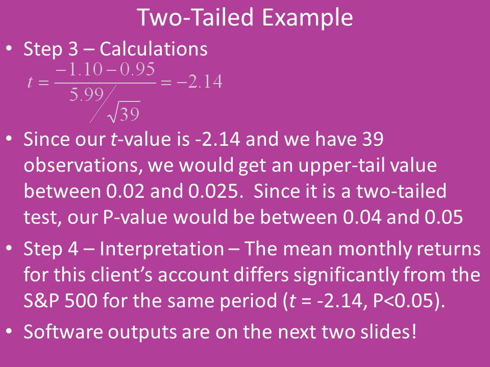 Two-Tailed Example Step 3 – Calculations Since our t-value is -2.14 and we have 39 observations, we would get an upper-tail value between 0.02 and 0.0
