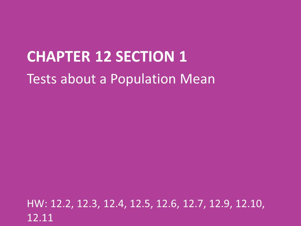 CHAPTER 12 SECTION 1 Tests about a Population Mean HW: 12.2, 12.3, 12.4, 12.5, 12.6, 12.7, 12.9, 12.10, 12.11