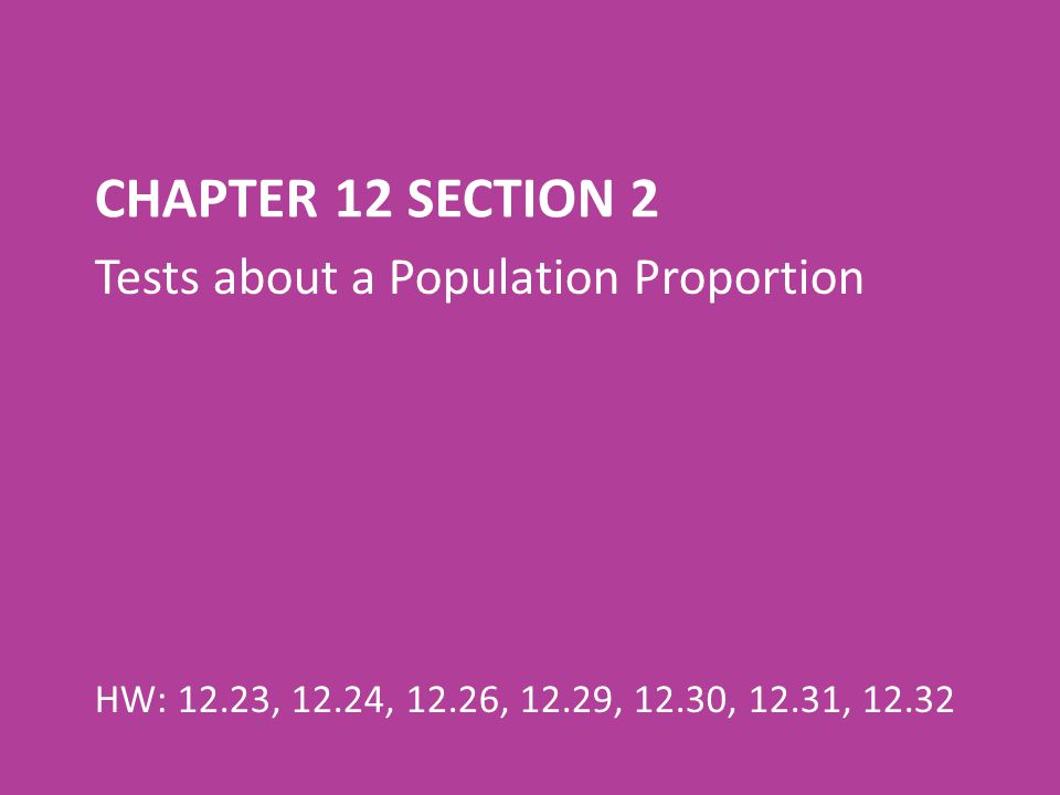 CHAPTER 12 SECTION 2 Tests about a Population Proportion HW: 12.23, 12.24, 12.26, 12.29, 12.30, 12.31, 12.32