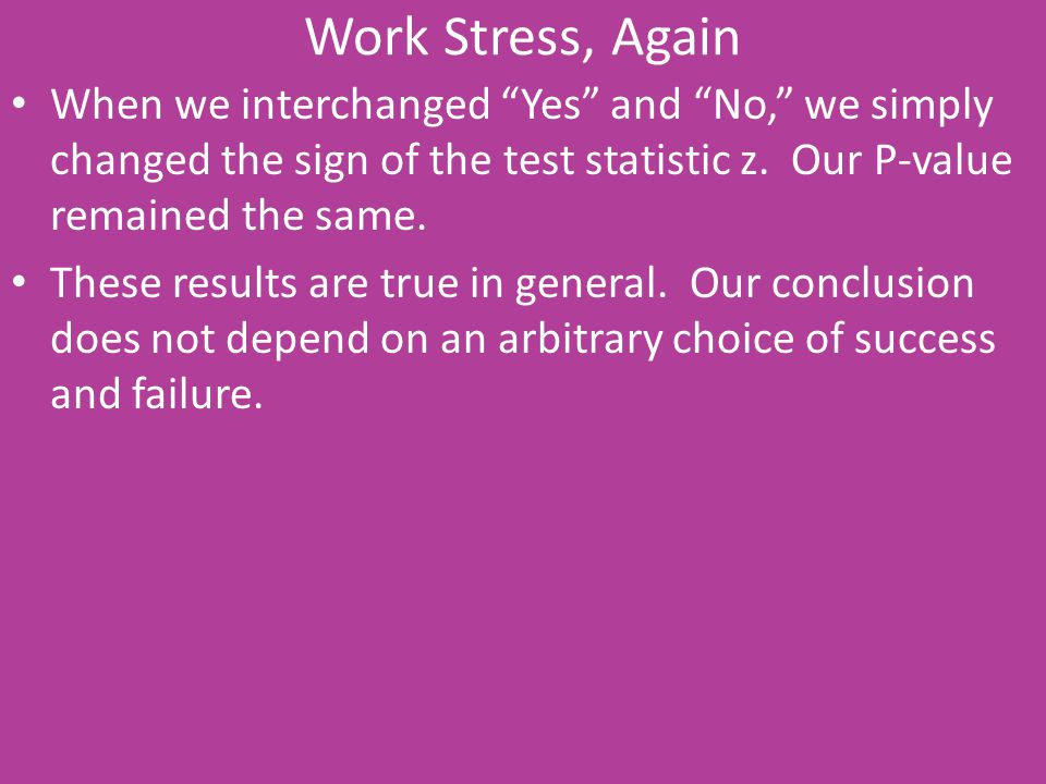 """Work Stress, Again When we interchanged """"Yes"""" and """"No,"""" we simply changed the sign of the test statistic z. Our P-value remained the same. These resul"""