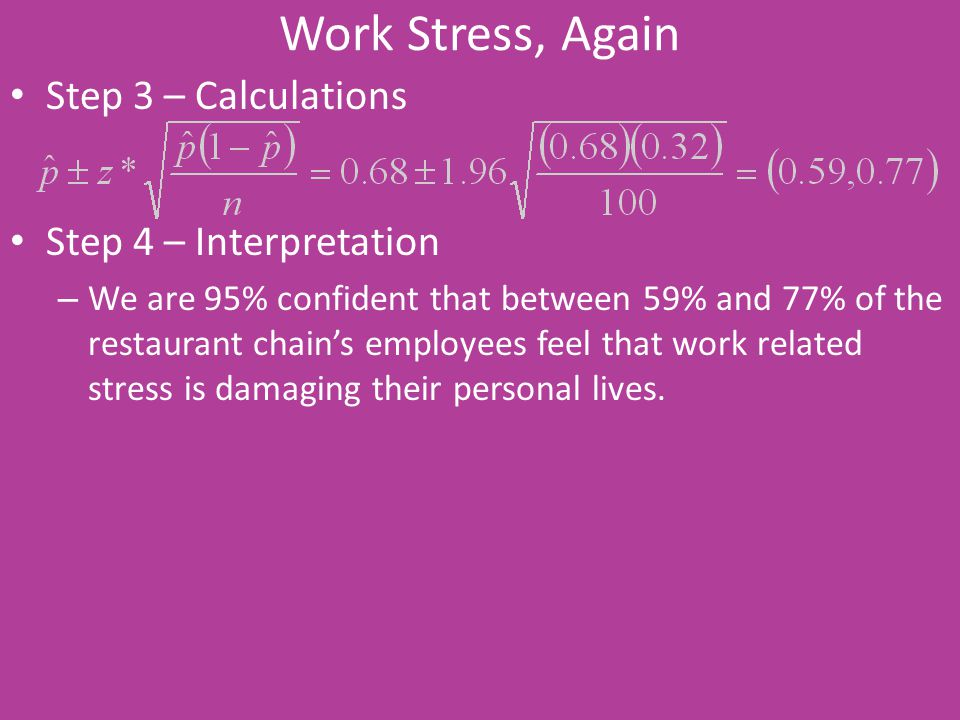 Work Stress, Again Step 3 – Calculations Step 4 – Interpretation – We are 95% confident that between 59% and 77% of the restaurant chain's employees f