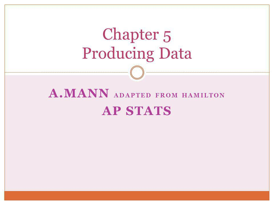 A.MANN ADAPTED FROM HAMILTON AP STATS Chapter 5 Producing Data