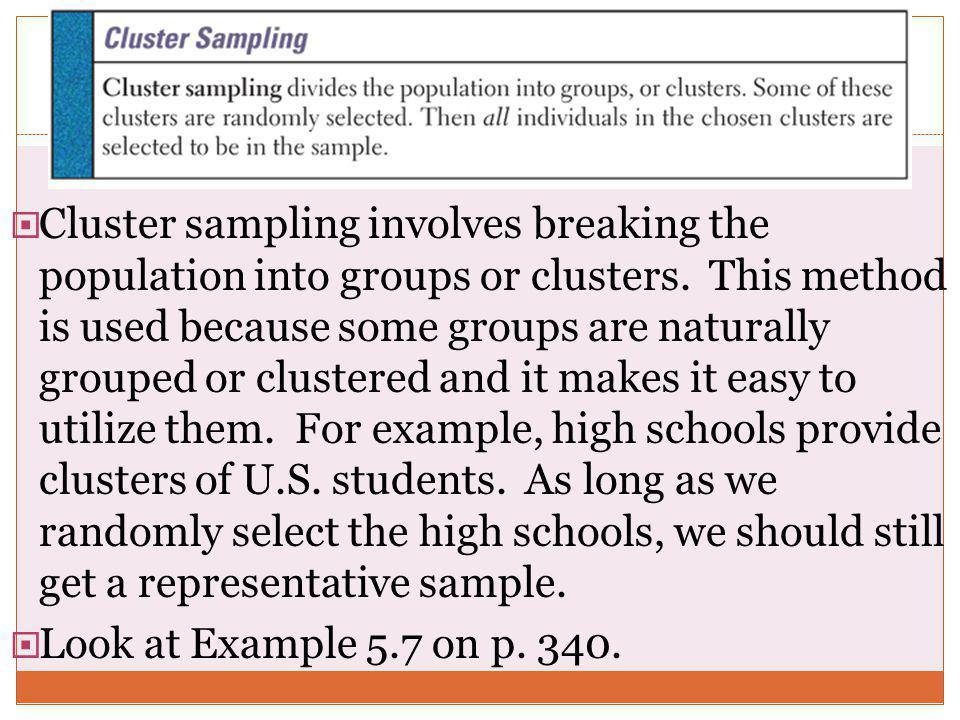  Cluster sampling involves breaking the population into groups or clusters. This method is used because some groups are naturally grouped or clustere