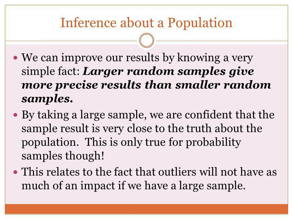 Inference about a Population We can improve our results by knowing a very simple fact: Larger random samples give more precise results than smaller ra