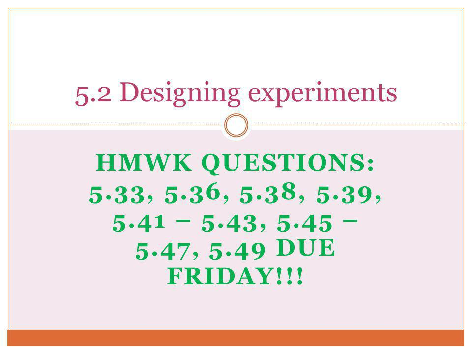 HMWK QUESTIONS: 5.33, 5.36, 5.38, 5.39, 5.41 – 5.43, 5.45 – 5.47, 5.49 DUE FRIDAY!!! 5.2 Designing experiments