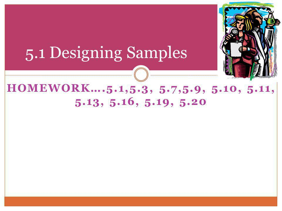 HOMEWORK….5.1,5.3, 5.7,5.9, 5.10, 5.11, 5.13, 5.16, 5.19, 5.20 5.1 Designing Samples