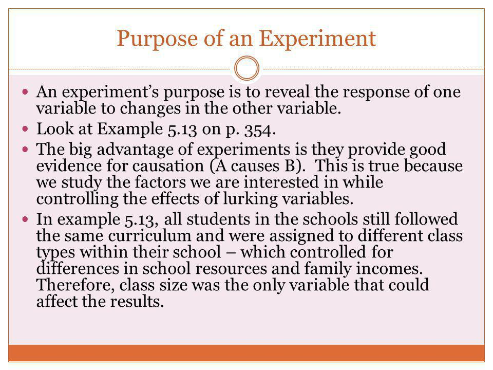 Purpose of an Experiment An experiment's purpose is to reveal the response of one variable to changes in the other variable. Look at Example 5.13 on p
