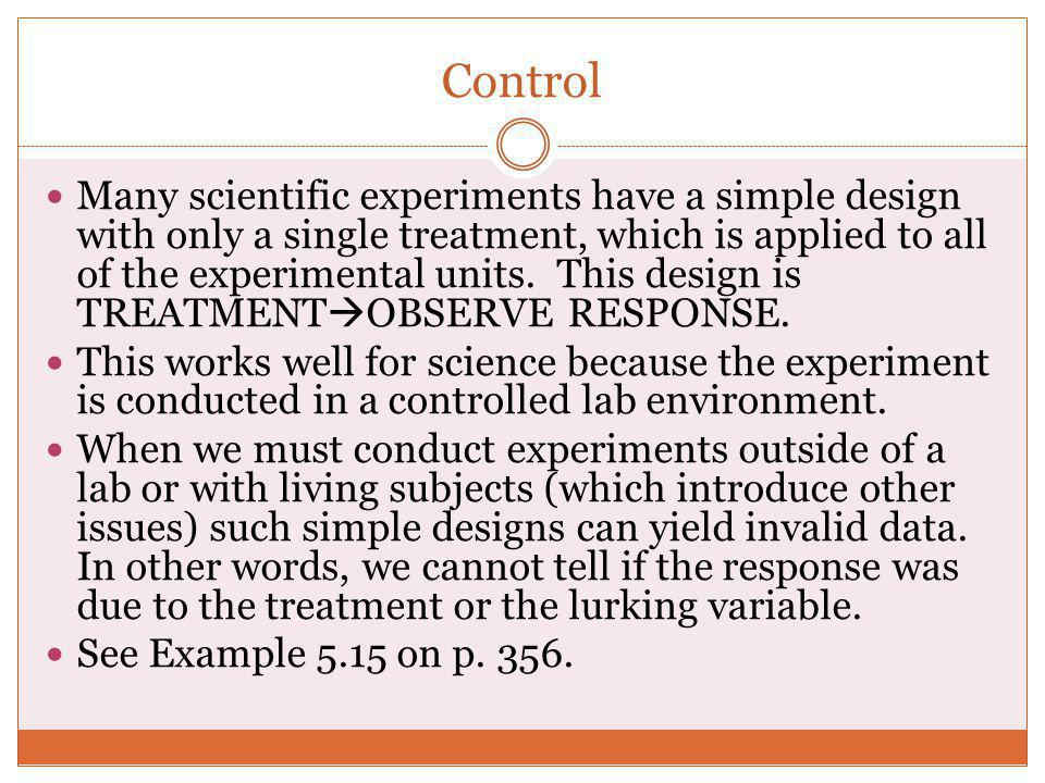 Control Many scientific experiments have a simple design with only a single treatment, which is applied to all of the experimental units. This design