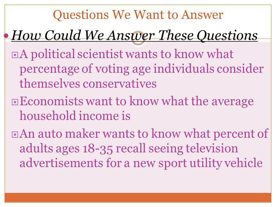 Questions We Want to Answer How Could We Answer These Questions  A political scientist wants to know what percentage of voting age individuals consid