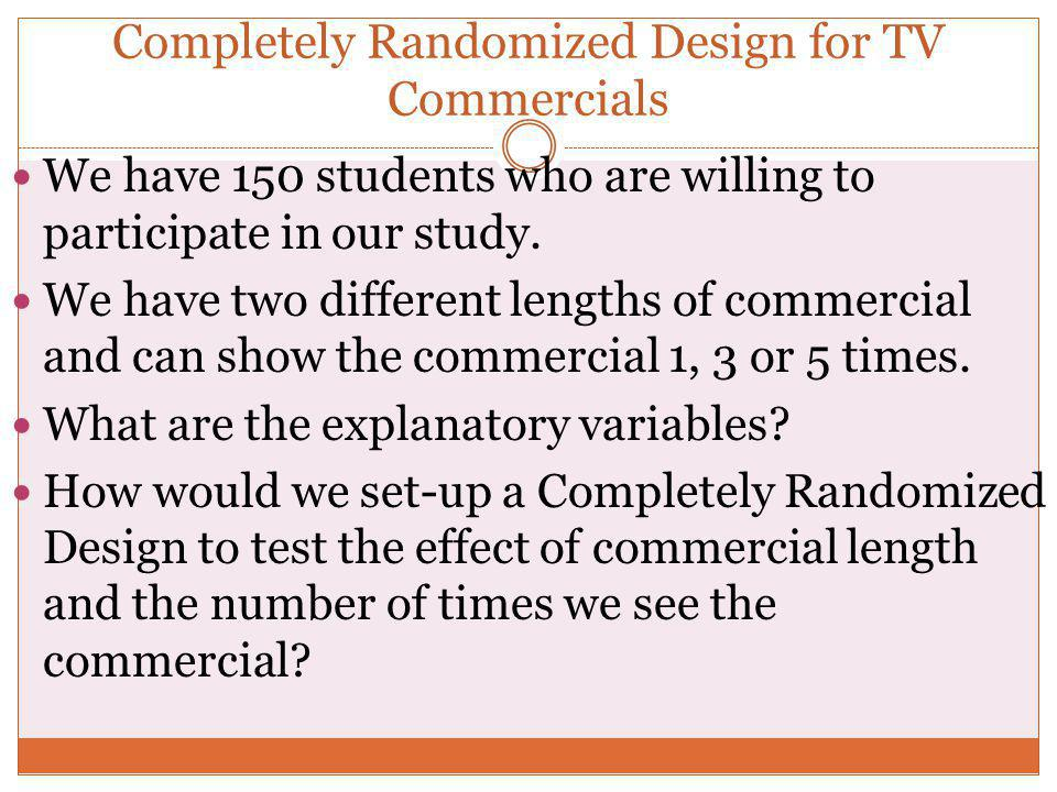 Completely Randomized Design for TV Commercials We have 150 students who are willing to participate in our study. We have two different lengths of com