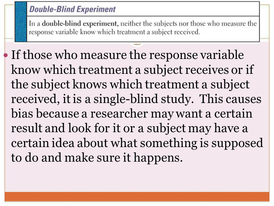 If those who measure the response variable know which treatment a subject receives or if the subject knows which treatment a subject received, it is a