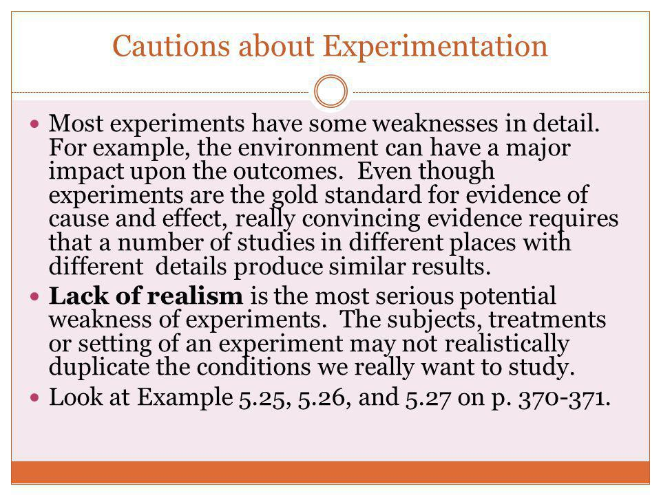 Cautions about Experimentation Most experiments have some weaknesses in detail. For example, the environment can have a major impact upon the outcomes