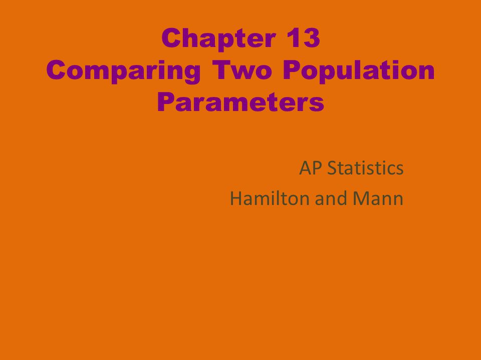 Chapter 13 Comparing Two Population Parameters AP Statistics Hamilton and Mann