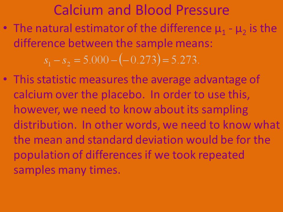 Calcium and Blood Pressure The natural estimator of the difference µ 1 - µ 2 is the difference between the sample means: This statistic measures the average advantage of calcium over the placebo.