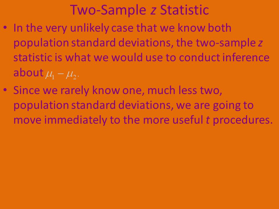 Two-Sample z Statistic In the very unlikely case that we know both population standard deviations, the two-sample z statistic is what we would use to conduct inference about Since we rarely know one, much less two, population standard deviations, we are going to move immediately to the more useful t procedures.