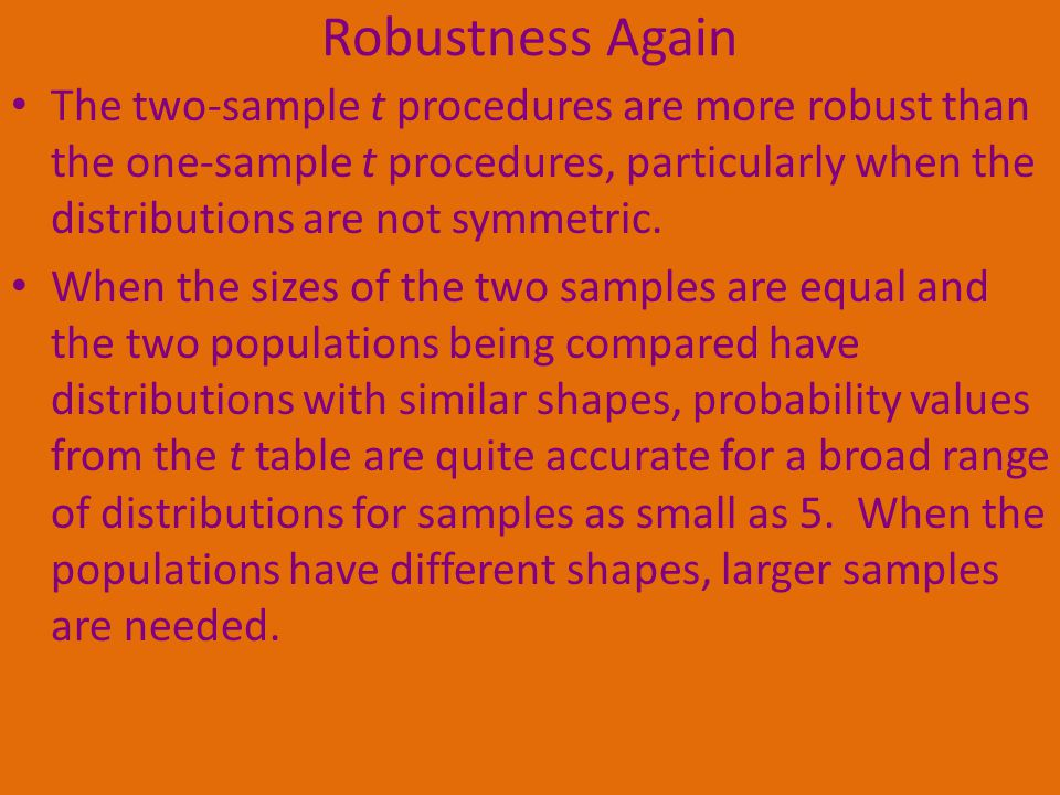 Robustness Again The two-sample t procedures are more robust than the one-sample t procedures, particularly when the distributions are not symmetric.