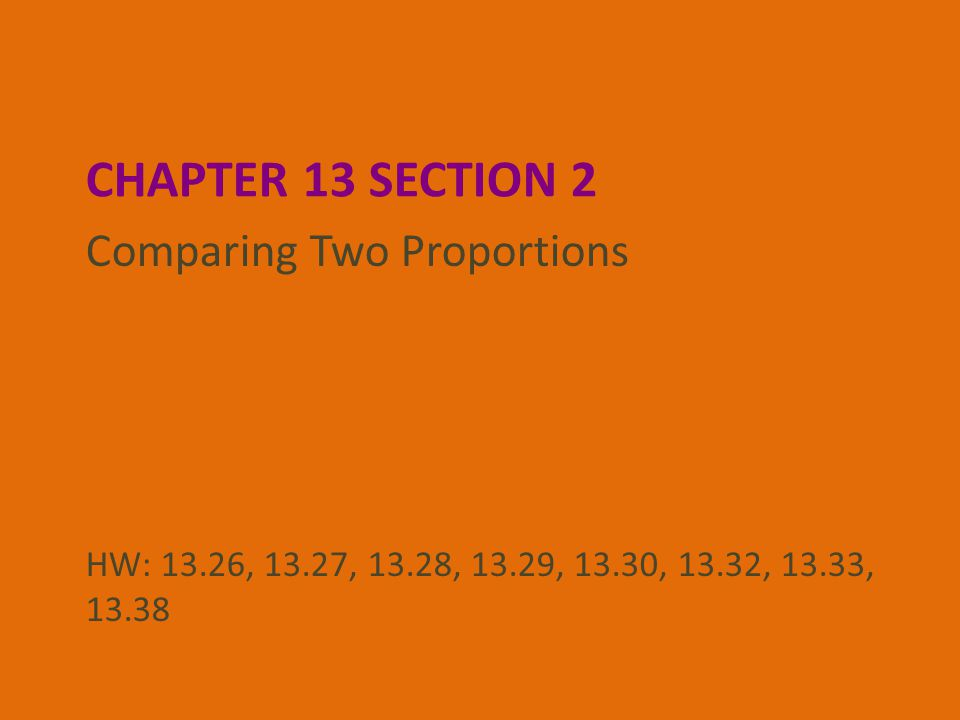 CHAPTER 13 SECTION 2 Comparing Two Proportions HW: 13.26, 13.27, 13.28, 13.29, 13.30, 13.32, 13.33, 13.38