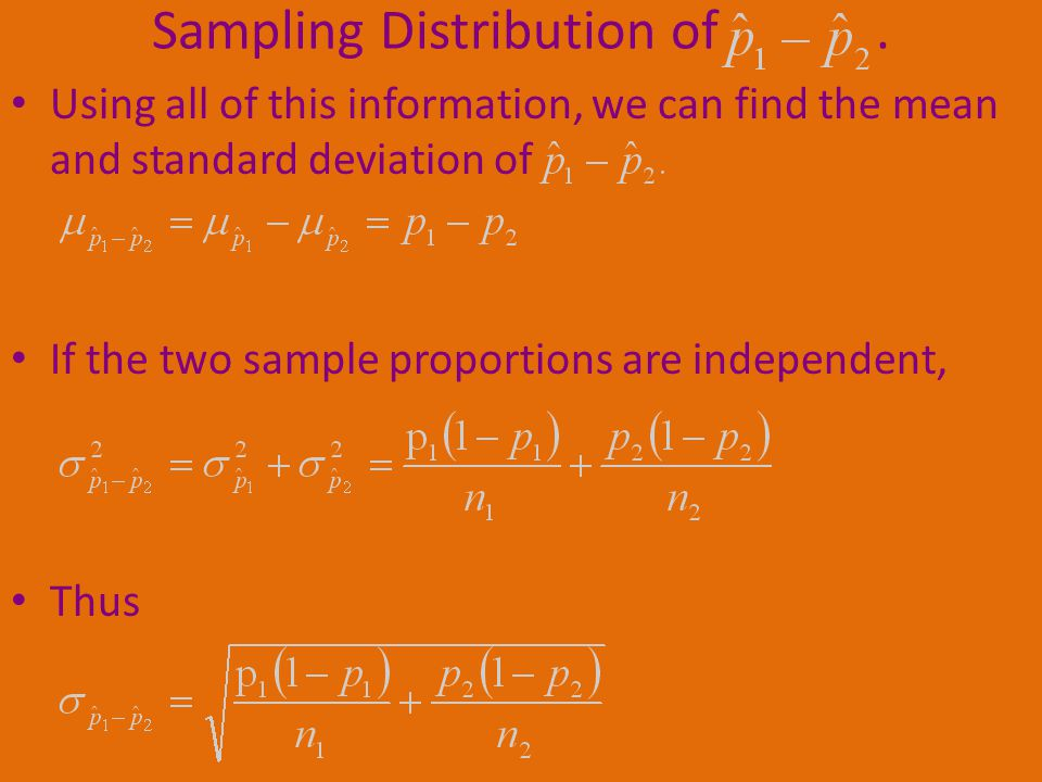 Using all of this information, we can find the mean and standard deviation of If the two sample proportions are independent, Thus Sampling Distribution of.