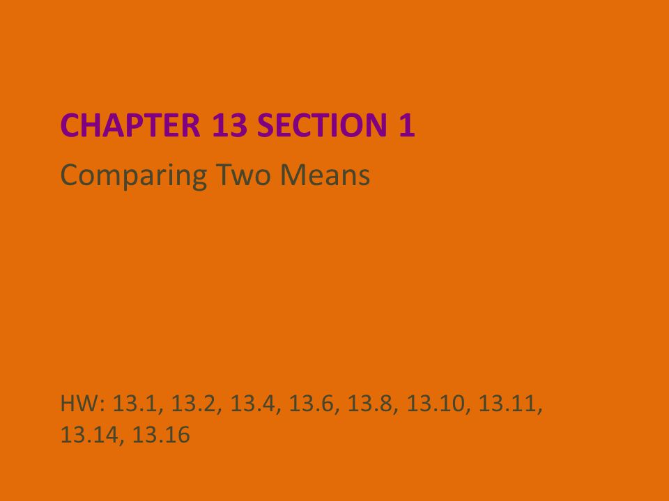 CHAPTER 13 SECTION 1 Comparing Two Means HW: 13.1, 13.2, 13.4, 13.6, 13.8, 13.10, 13.11, 13.14, 13.16
