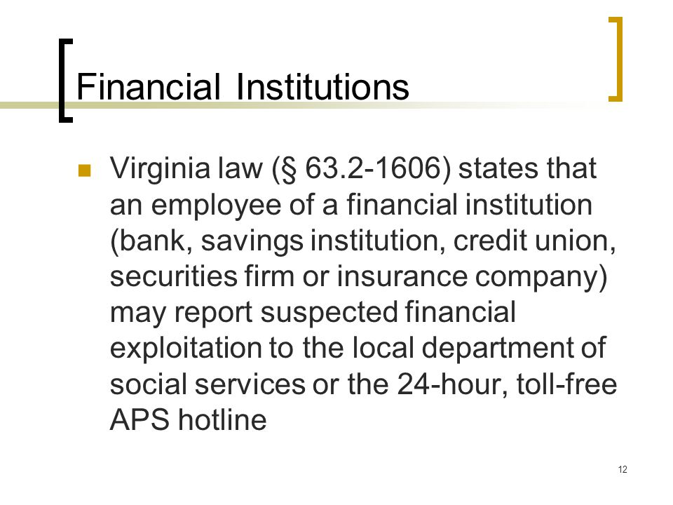 12 Financial Institutions Virginia law (§ 63.2-1606) states that an employee of a financial institution (bank, savings institution, credit union, securities firm or insurance company) may report suspected financial exploitation to the local department of social services or the 24-hour, toll-free APS hotline
