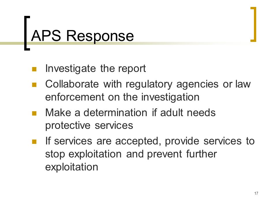 17 APS Response Investigate the report Collaborate with regulatory agencies or law enforcement on the investigation Make a determination if adult needs protective services If services are accepted, provide services to stop exploitation and prevent further exploitation