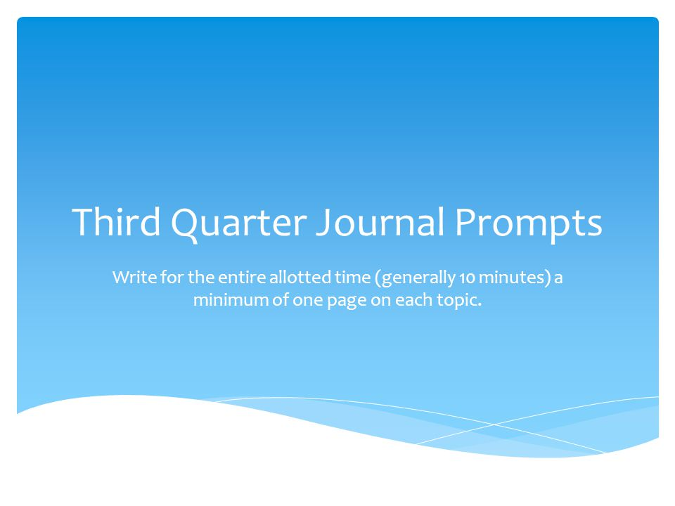 Third Quarter Journal Prompts Write for the entire allotted time (generally 10 minutes) a minimum of one page on each topic.