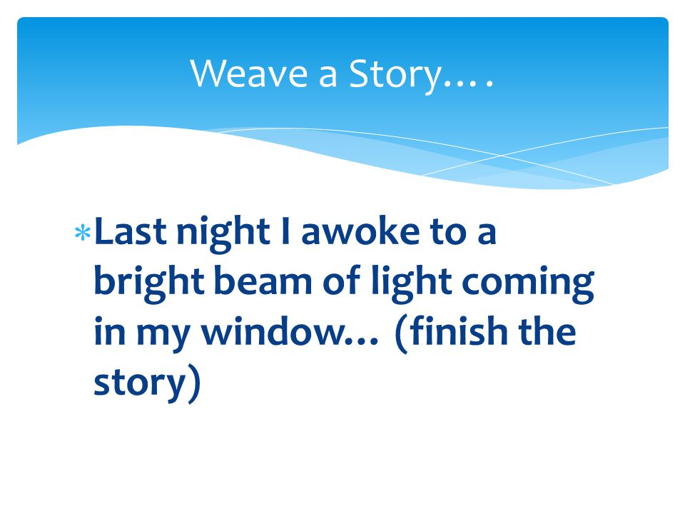  Last night I awoke to a bright beam of light coming in my window… (finish the story) Weave a Story….