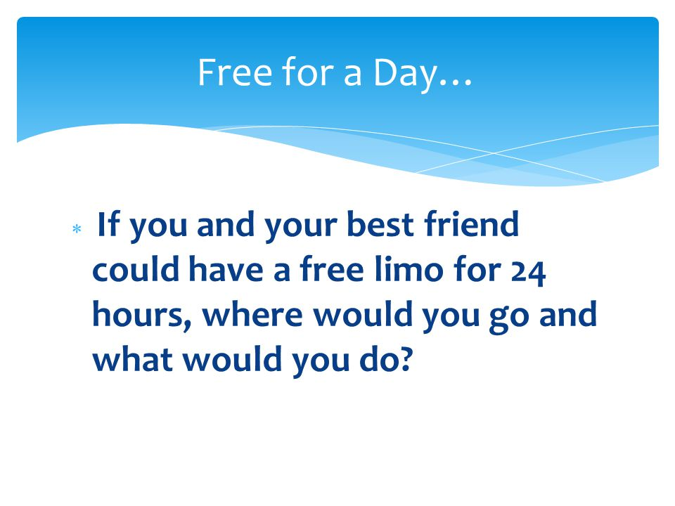  If you and your best friend could have a free limo for 24 hours, where would you go and what would you do.
