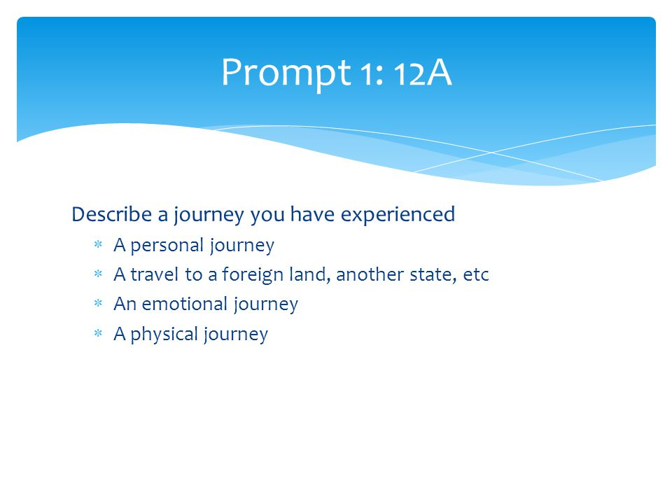 Describe a journey you have experienced  A personal journey  A travel to a foreign land, another state, etc  An emotional journey  A physical journey Prompt 1: 12A