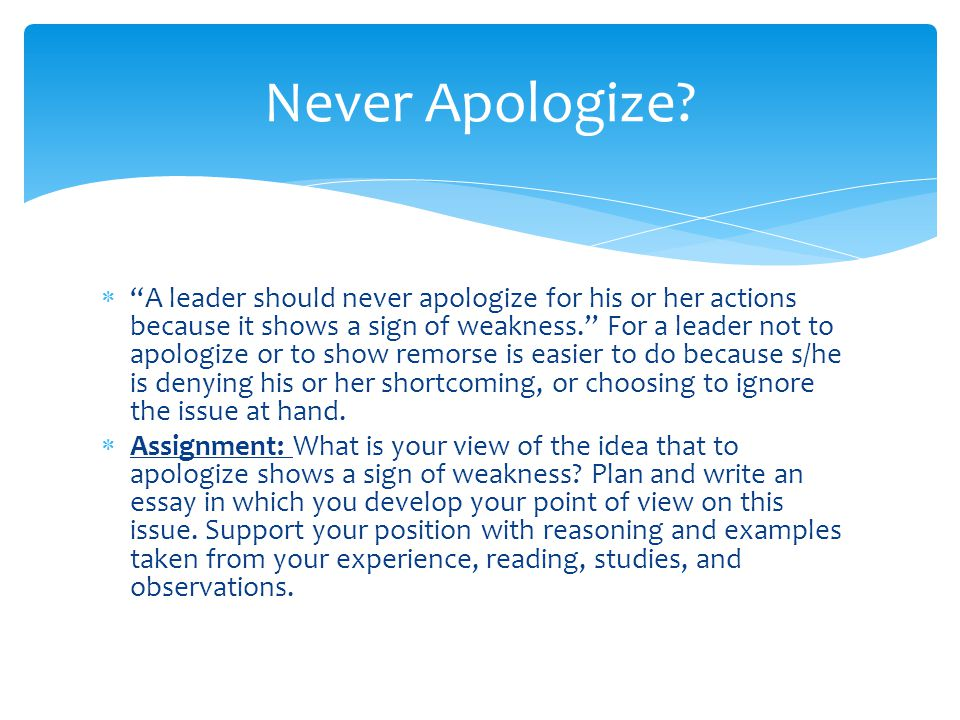  A leader should never apologize for his or her actions because it shows a sign of weakness. For a leader not to apologize or to show remorse is easier to do because s/he is denying his or her shortcoming, or choosing to ignore the issue at hand.