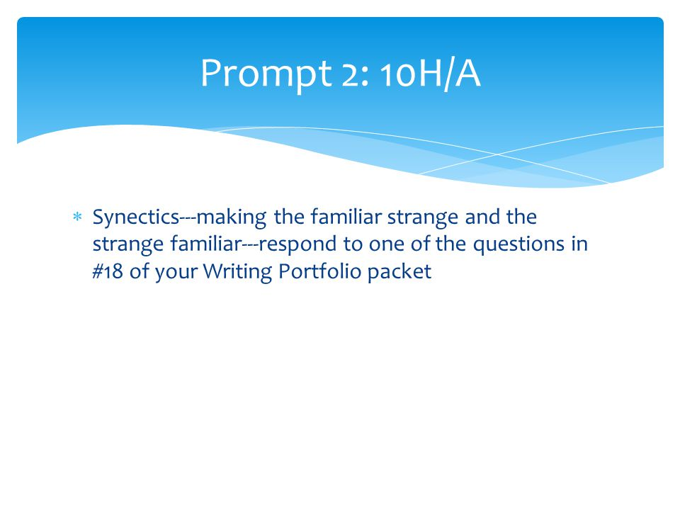  Synectics---making the familiar strange and the strange familiar---respond to one of the questions in #18 of your Writing Portfolio packet Prompt 2: 10H/A