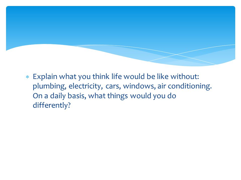  Explain what you think life would be like without: plumbing, electricity, cars, windows, air conditioning.