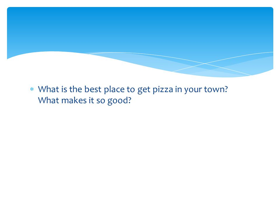  What is the best place to get pizza in your town? What makes it so good?