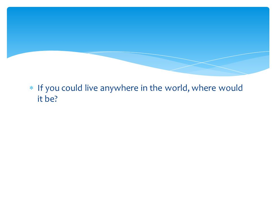  If you could live anywhere in the world, where would it be?