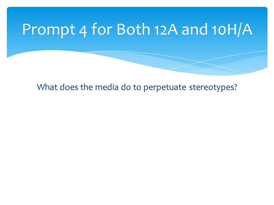 What does the media do to perpetuate stereotypes? Prompt 4 for Both 12A and 10H/A