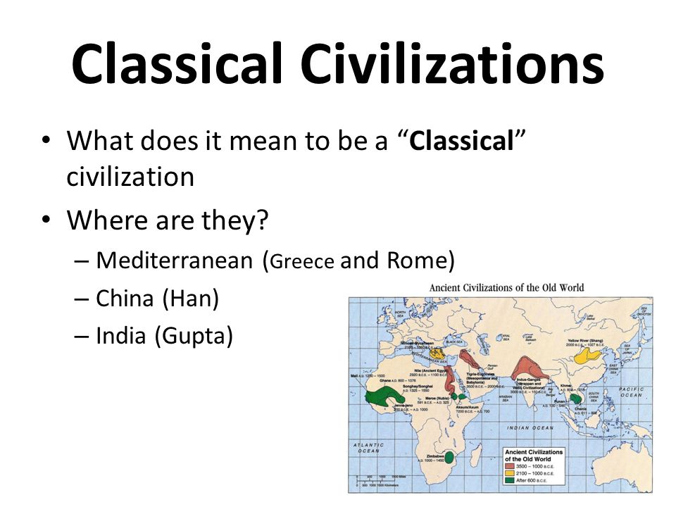 """Classical Civilizations What does it mean to be a """"Classical"""" civilization Where are they? – Mediterranean ( Greece and Rome) – China (Han) – India (G"""