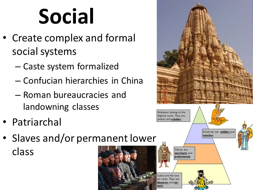 Social Create complex and formal social systems – Caste system formalized – Confucian hierarchies in China – Roman bureaucracies and landowning classe