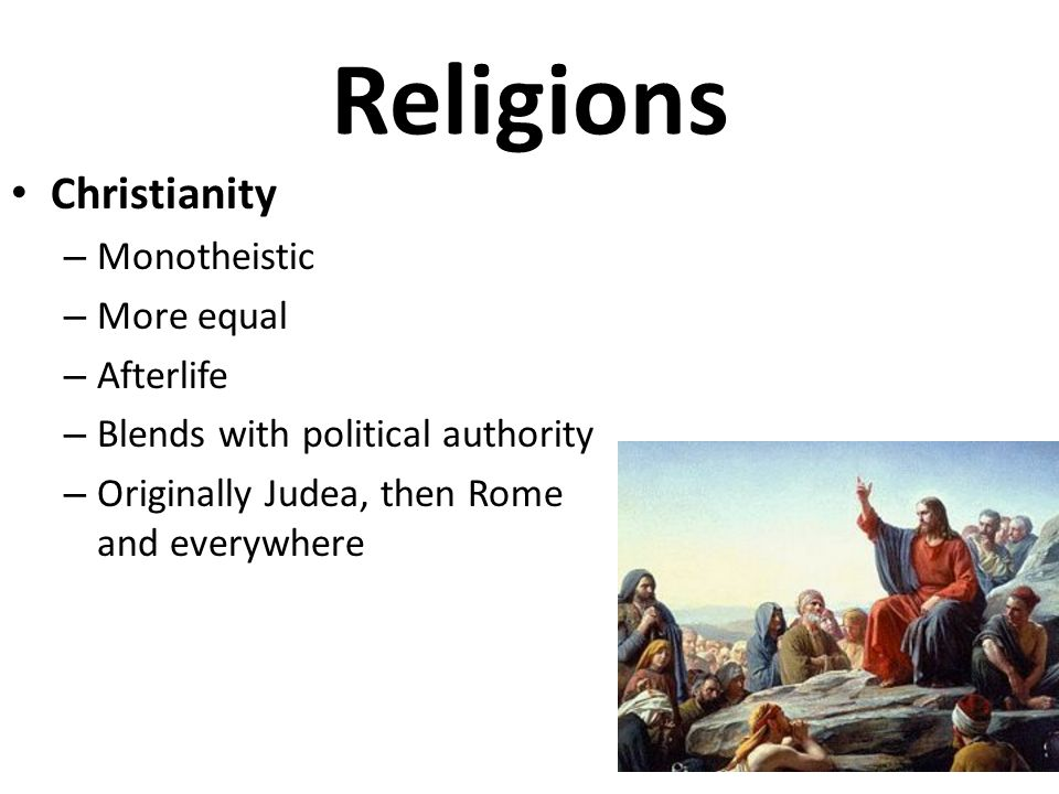 Religions Christianity – Monotheistic – More equal – Afterlife – Blends with political authority – Originally Judea, then Rome and everywhere