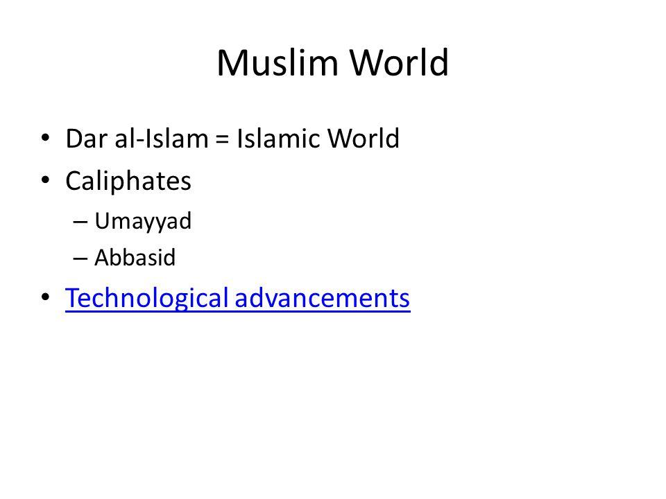 Muslim World Dar al-Islam = Islamic World Caliphates – Umayyad – Abbasid Technological advancements