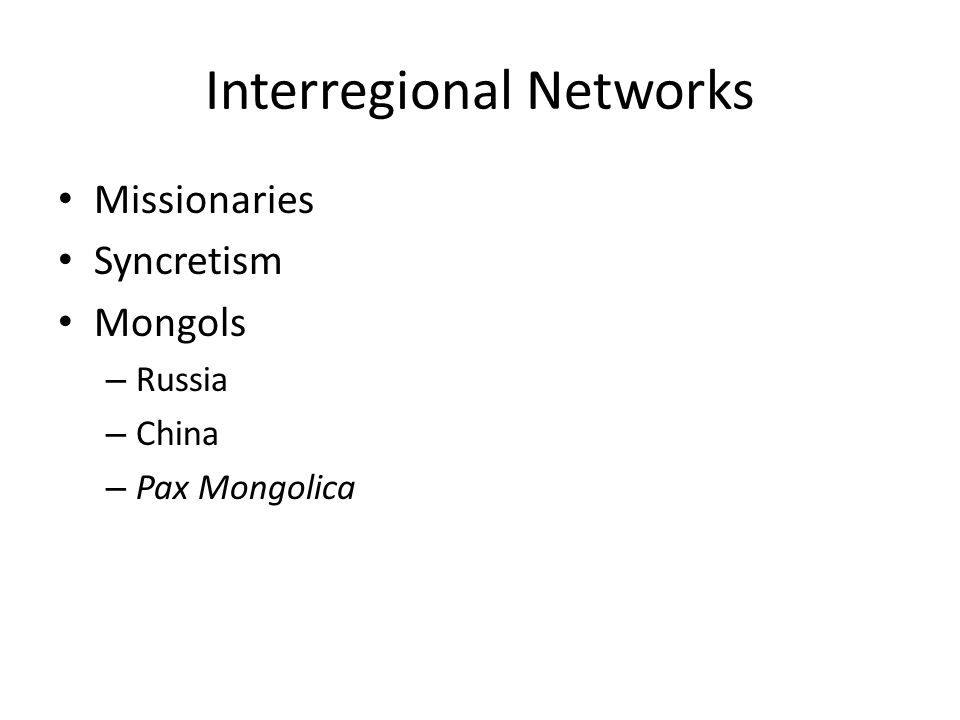 Interregional Networks Missionaries Syncretism Mongols – Russia – China – Pax Mongolica