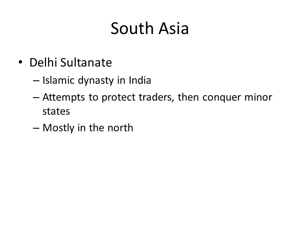 South Asia Delhi Sultanate – Islamic dynasty in India – Attempts to protect traders, then conquer minor states – Mostly in the north