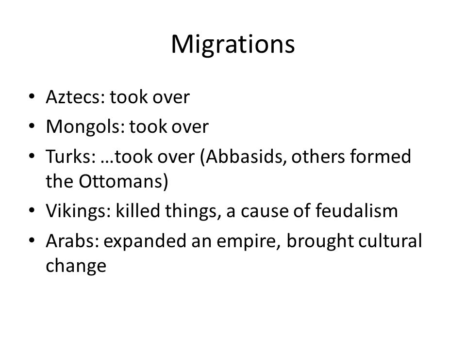 Migrations Aztecs: took over Mongols: took over Turks: …took over (Abbasids, others formed the Ottomans) Vikings: killed things, a cause of feudalism