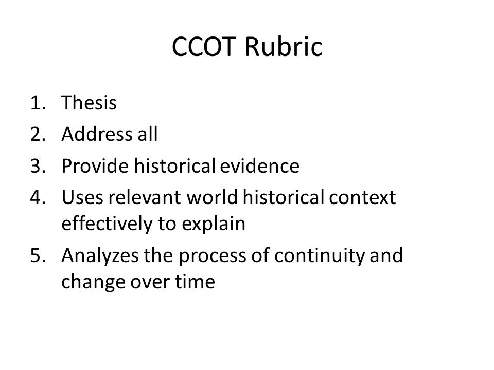 CCOT Rubric 1.Thesis 2.Address all 3.Provide historical evidence 4.Uses relevant world historical context effectively to explain 5.Analyzes the proces