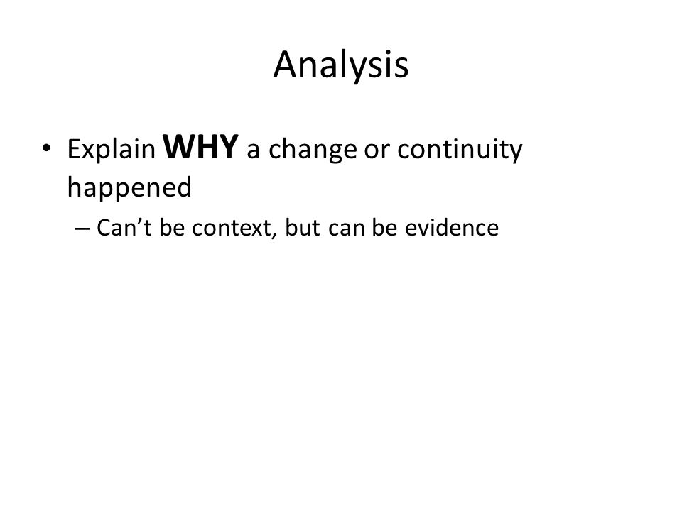 Analysis Explain WHY a change or continuity happened – Can't be context, but can be evidence
