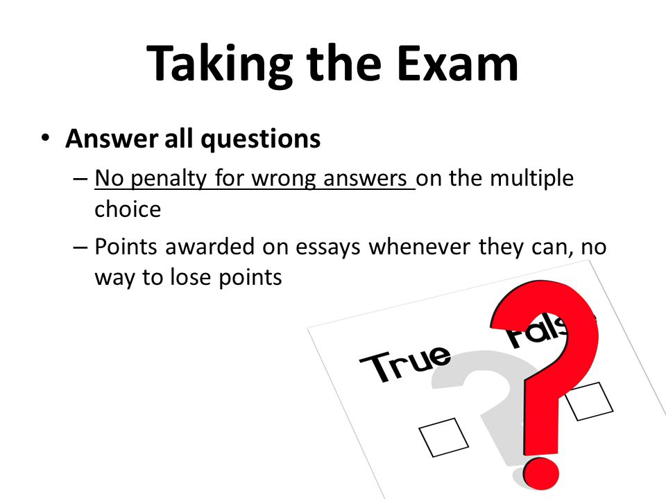 Taking the Exam Answer all questions – No penalty for wrong answers on the multiple choice – Points awarded on essays whenever they can, no way to los